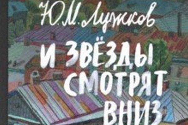 Книга Юрия Лужкова «И звезды смотрят вниз» вошла в число лауреатов премии «Terra Incognita»